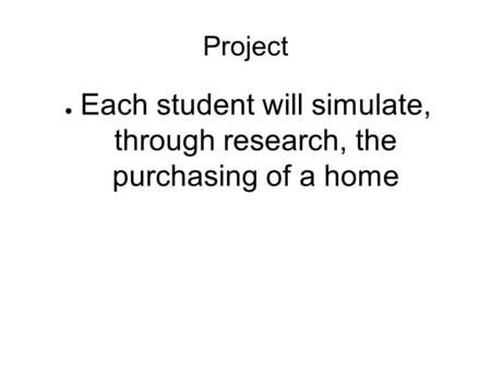 Project ● Each student will simulate, through research, the purchasing of a home.
