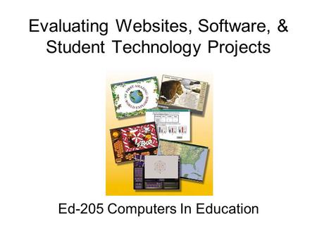 Evaluating Websites, Software, & Student Technology Projects Ed-205 Computers In Education.
