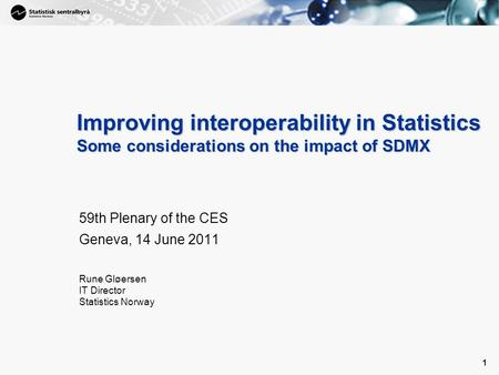 1 1 Improving interoperability in Statistics Some considerations on the impact of SDMX 59th Plenary of the CES Geneva, 14 June 2011 Rune Gløersen IT Director.