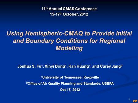 1 Using Hemispheric-CMAQ to Provide Initial and Boundary Conditions for Regional Modeling Joshua S. Fu 1, Xinyi Dong 1, Kan Huang 1, and Carey Jang 2 1.