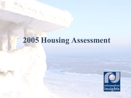 2005 Housing Assessment. Updates the 1991 Housing Assessment Provides provide a picture of housing in Alaska Estimates housing need throughout the state.