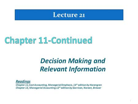 Decision Making and Relevant Information Lecture 21 1 Readings Chapter 11,Cost Accounting, Managerial Emphasis, 14 th edition by Horengren Chapter 13,