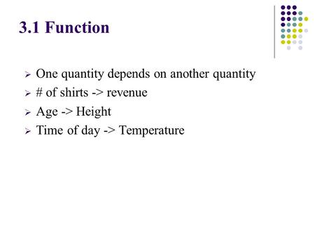  One quantity depends on another quantity  # of shirts -> revenue  Age -> Height  Time of day -> Temperature 3.1 Function.