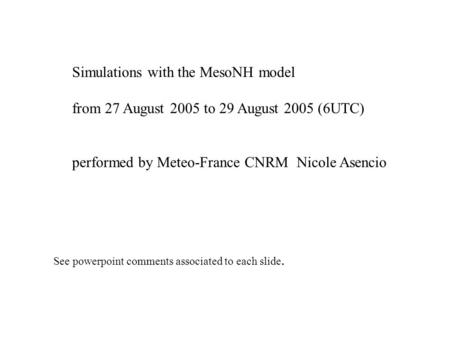 Simulations with the MesoNH model from 27 August 2005 to 29 August 2005 (6UTC) performed by Meteo-France CNRM Nicole Asencio See powerpoint comments associated.