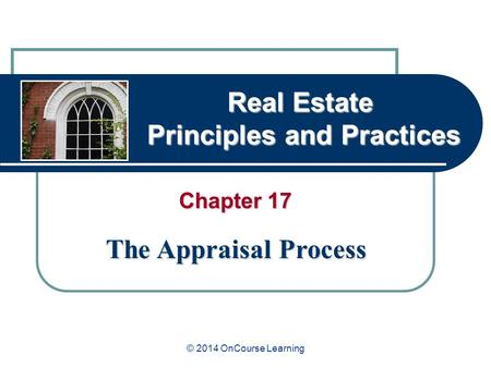 Real Estate Principles and Practices Chapter 17 The Appraisal Process © 2014 OnCourse Learning.