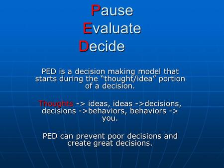 "Pause Evaluate Decide PED is a decision making model that starts during the ""thought/idea"" portion of a decision. Thoughts -> ideas, ideas ->decisions,"