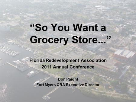 """So You Want a Grocery Store..."" Florida Redevelopment Association 2011 Annual Conference Don Paight Fort Myers CRA Executive Director."