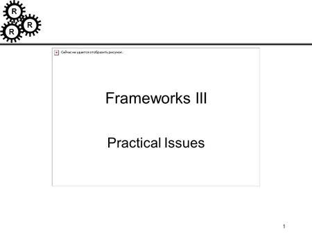 R R R 1 Frameworks III Practical Issues. R R R 2 How to use Application Frameworks Application developed with Framework has 3 parts: –framework –concrete.