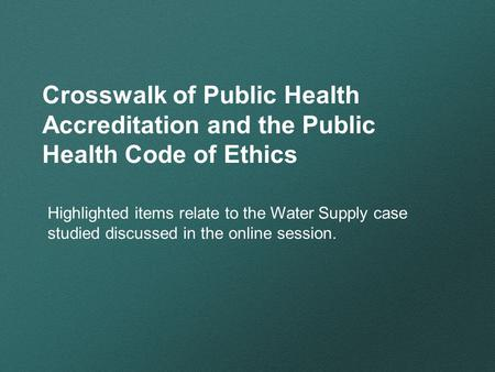 Crosswalk of Public Health Accreditation and the Public Health Code of Ethics Highlighted items relate to the Water Supply case studied discussed in the.