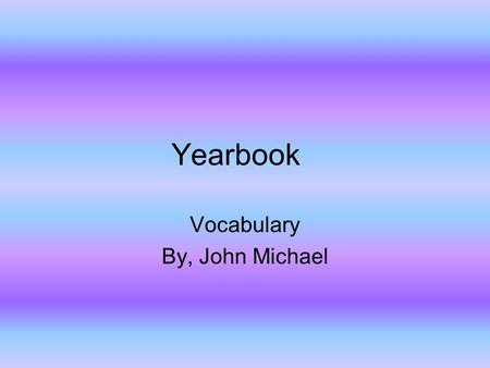 Yearbook Vocabulary By, John Michael. Content Content of a yearbook Study Guide. Questions with answers.