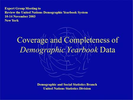 Coverage and Completeness of Demographic Yearbook Data Demographic and Social Statistics Branch United Nations Statistics Division Expert Group Meeting.