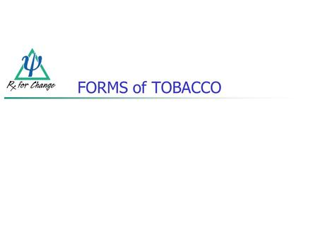 FORMS of TOBACCO. Cigarettes Smokeless tobacco (chewing tobacco, oral snuff) Pipes Cigars Clove cigarettes Bidis Hookah (waterpipe smoking) Image courtesy.