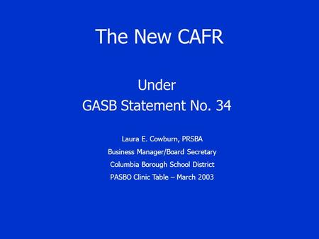 The New CAFR Under GASB Statement No. 34 Laura E. Cowburn, PRSBA Business Manager/Board Secretary Columbia Borough School District PASBO Clinic Table –