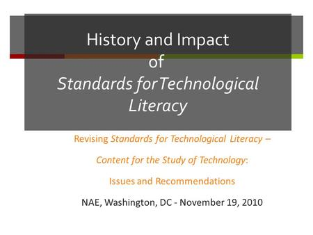 History and Impact of Standards for Technological Literacy Revising Standards for Technological Literacy – Content for the Study of Technology: Issues.