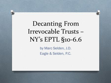 Decanting From Irrevocable Trusts – NY's EPTL §10-6.6 by Marc Selden, J.D. Eagle & Selden, P.C.