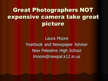 Great Photographers NOT expensive camera take great picture Laura Moore Yearbook and Newspaper Adviser New Palestine High School