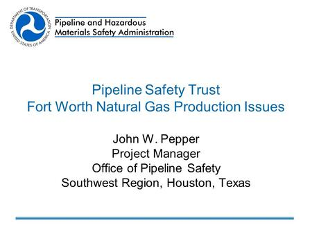 Pipeline Safety Trust Fort Worth Natural Gas Production Issues John W. Pepper Project Manager Office of Pipeline Safety Southwest Region, Houston, Texas.