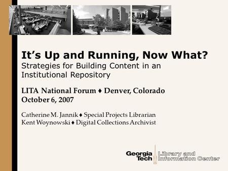 It's Up and Running, Now What? Strategies for Building Content in an Institutional Repository LITA National Forum ♦ Denver, Colorado October 6, 2007 Catherine.