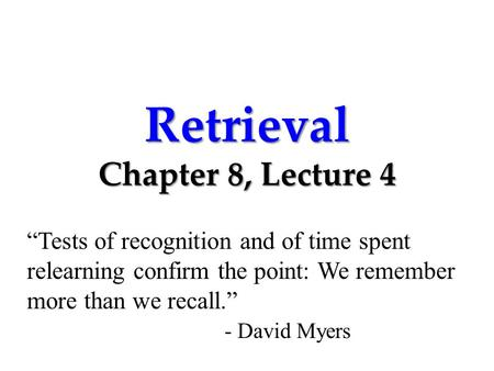 "Retrieval Chapter 8, Lecture 4 ""Tests of recognition and of time spent relearning confirm the point: We remember more than we recall."" - David Myers."