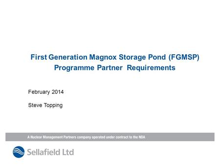 First Generation Magnox Storage Pond (FGMSP) Programme Partner Requirements February 2014 Steve Topping.