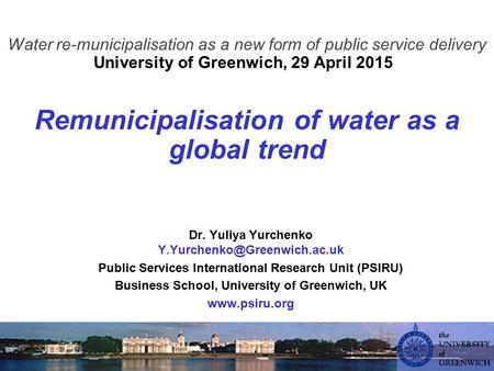 Water re-municipalisation as a new form of public service delivery University of Greenwich, 29 April 2015 Remunicipalisation of water as a global trend.