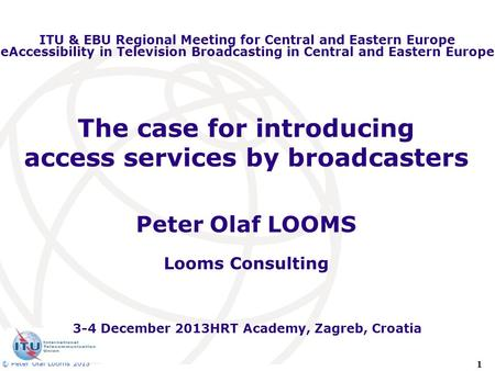 1 © Peter Olaf Looms 2013 The case for introducing access services by broadcasters Peter Olaf LOOMS Looms Consulting ITU & EBU Regional Meeting for Central.