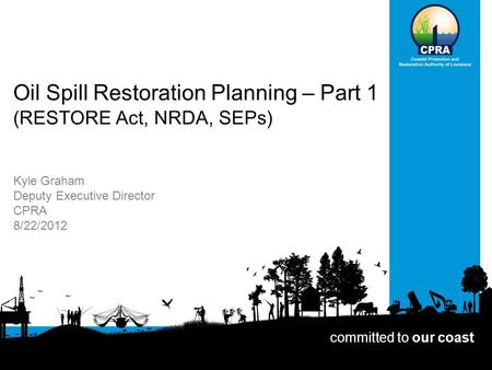 Oil Spill Restoration Planning – Part 1 (RESTORE Act, NRDA, SEPs) Kyle Graham Deputy Executive Director CPRA 8/22/2012 committed to our coast.