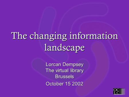 The changing information landscape Lorcan Dempsey The virtual library Brussels October 15 2002 Lorcan Dempsey The virtual library Brussels October 15 2002.