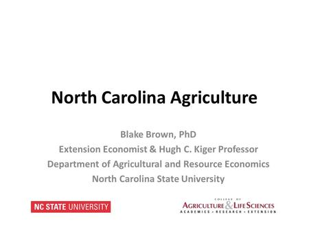 North Carolina Agriculture Blake Brown, PhD Extension Economist & Hugh C. Kiger Professor Department of Agricultural and Resource Economics North Carolina.