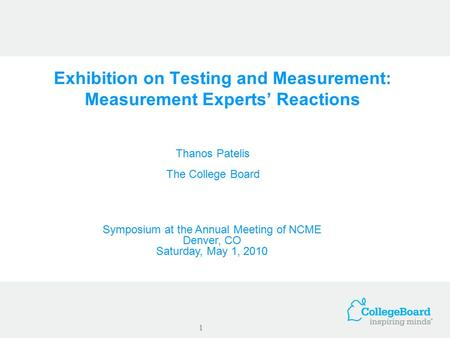 Exhibition on Testing and Measurement: Measurement Experts' Reactions Thanos Patelis The College Board 1 Symposium at the Annual Meeting of NCME Denver,