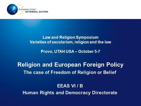 Law and Religion Symposium Varieties of secularism, religion and the law Provo, UTAH USA – October 5-7 Religion and European Foreign Policy The case of.
