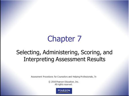 Assessment Procedures for Counselors and Helping Professionals, 7e © 2010 Pearson Education, Inc. All rights reserved. Chapter 7 Selecting, Administering,