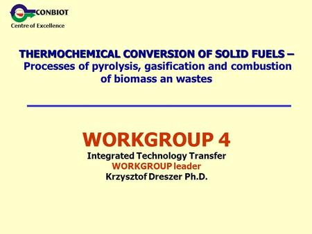 Centre of Excellence WORKGROUP 4 Integrated Technology Transfer WORKGROUP leader Krzysztof Dreszer Ph.D. THERMOCHEMICAL CONVERSION OF SOLID FUELS – THERMOCHEMICAL.