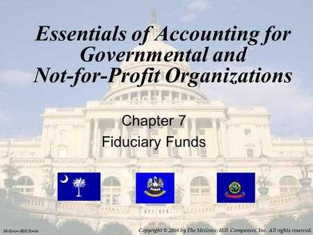 Essentials of Accounting for Governmental and Not-for-Profit Organizations Chapter 7 Fiduciary Funds McGraw-Hill/Irwin Copyright © 2008 by The McGraw-Hill.