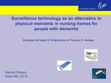Sandra Zwijsen March 8th, 2012 Surveillance technology as an alternative to physical restraints in nursing homes for people with dementia S.Zwijsen, M.