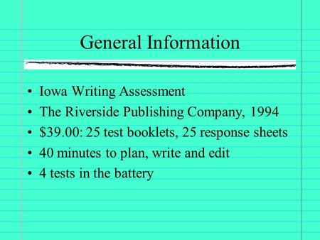 General Information Iowa Writing Assessment The Riverside Publishing Company, 1994 $39.00: 25 test booklets, 25 response sheets 40 minutes to plan, write.