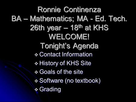 Ronnie Continenza BA – Mathematics; MA - Ed. Tech. 26th year – 18 th at KHS WELCOME! Tonight's Agenda  Contact Information  History of KHS Site  Goals.