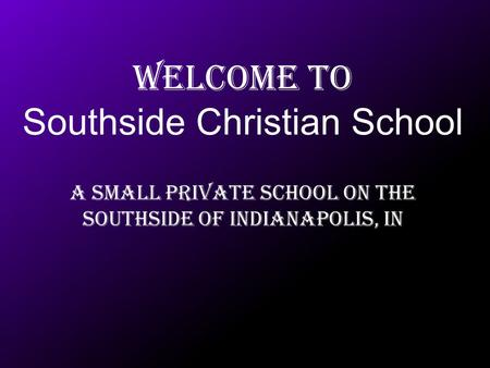 Welcome to Southside Christian School A Small Private school on the southside of Indianapolis, IN.
