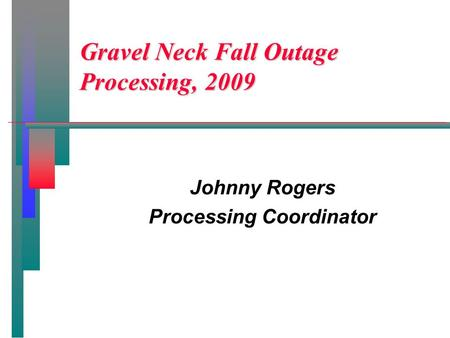 Gravel Neck Fall Outage Processing, 2009 Johnny Rogers Processing Coordinator.