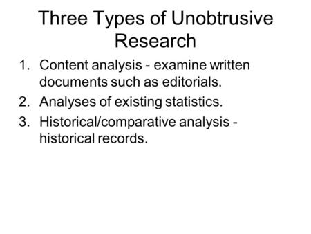 Three Types of Unobtrusive Research 1.Content analysis - examine written documents such as editorials. 2.Analyses of existing statistics. 3.Historical/comparative.