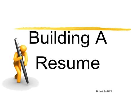 Building A Resume Revised April 2010. Your Resume is Your Marketing Tool  Resumes may be prepared in various forms.  Remember to show your strengths.