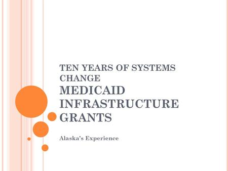 TEN YEARS OF SYSTEMS CHANGE MEDICAID INFRASTRUCTURE GRANTS Alaska's Experience.