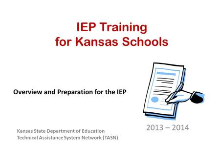 IEP Training for Kansas Schools 2013 – 2014 Kansas State Department of Education Technical Assistance System Network (TASN) Overview and Preparation for.