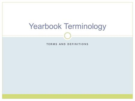 TERMS AND DEFINITIONS Yearbook Terminology. Ladder A page-by-page planner and deadline tracker used to identify content, record deadlines, plan color.