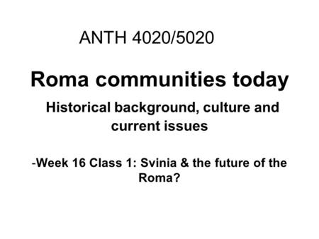 Roma communities today Historical background, culture and current issues -Week 16 Class 1: Svinia & the future of the Roma? ANTH 4020/5020.