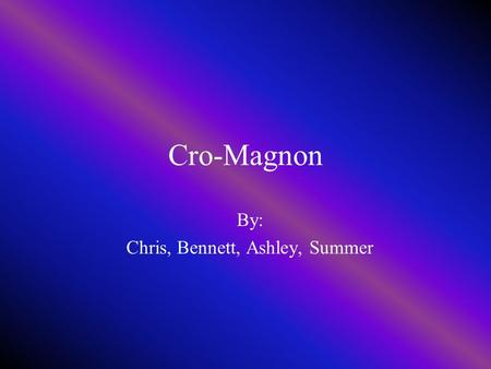 Cro-Magnon By: Chris, Bennett, Ashley, Summer Dates and Places The Cro-Magnons remains were first discovered in France. Cro-Magnons spread out over Africa,