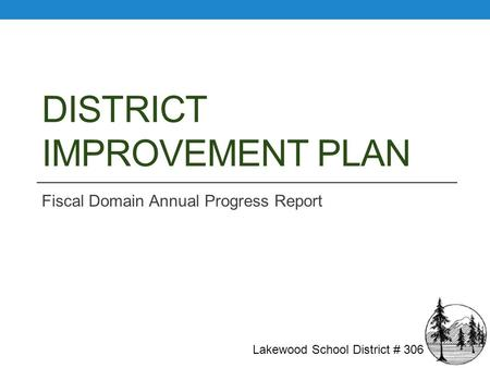DISTRICT IMPROVEMENT PLAN Fiscal Domain Annual Progress Report Lakewood School District # 306.