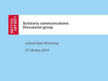Scholarly communications Discussion group Linked Data Workshop 27-28 May 2010.