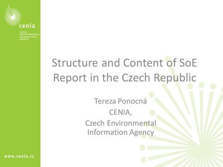 Structure and Content of SoE Report in the Czech Republic Tereza Ponocná CENIA, Czech Environmental Information Agency.