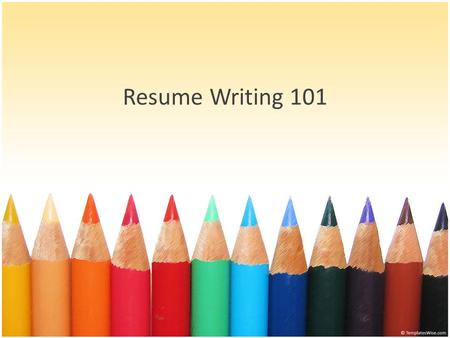 Resume Writing 101. Resume Writing Tips Goals Why do I need a resume? Parts of a Resume Content vs. Design Resume Do's and Don'ts Activity!
